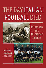 The Day Italian Football Died: Torino and the Tragedy of Superga by Alexandra...