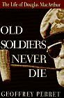 Old Soldiers Never Die: The Life and Legend of Douglas MacArthur by Geoffrey Per