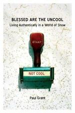 Blessed Are the Uncool: Living Authentically in a World of Show, Paul Grant, Goo