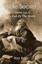 Bible Secret : An Idiots Guide to the End of the World by Ron Bain (2005,...