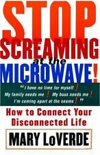 Stop Screaming at the Microwave: How to Connect Your Disconnected Life by Mary L