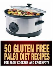50 Gluten Free Paleo Diet Recipes : For Slow Cookers and Crockpots by Steph...