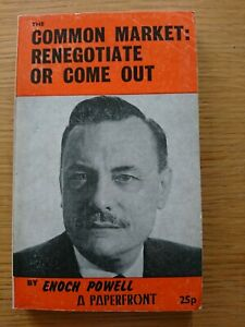 Common Market Enoch Powell The Case Against Renegotiate or Come Out 1973