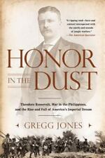 Honor in the Dust: Theodore Roosevelt, War in the Philippines, and the Rise and