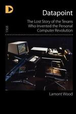 Datapoint : The Lost Story of the Texans Who Invented the Personal Computer...