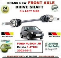 FOR FORD FUSION JU Estate 1.4TDCi 2002-2012 BRAND NEW FRONT AXLE LEFT DRIVESHAFT