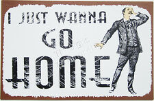 I Just Wanna Go Home TIN metal SIGN office gift bar workplace funny wall decor