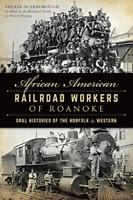 African American Railroad Workers of Roanoke: Oral Histories of the Norfolk &...