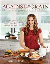 Against All Grain : Delectable Paleo Recipes to Eat Well and Feel Great by...