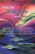 Into the Wild Blue and Beyond: True Stories of Alien Contact and Military Avi...