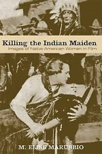 Killing the Indian Maiden : Images of Native American Women in Film by M....