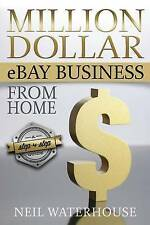 Million Dollar Ebay Business from Home: A Step by Step Guide by MR Neil Waterhou