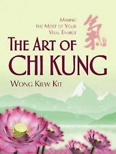 The Art of Chi Kung : Making the Most of Your Vital Energy by Wong Kiew Kit...