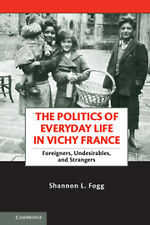 THE POLITICS OF EVERYDAY LIFE IN VICHY FRANCE-FOREIGNERS,UNDESIRABLES &STRANGERS