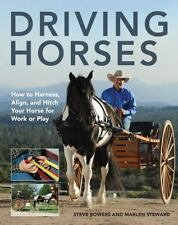Driving Horses : How to Harness, Align, and Hitch Your Horse for Work or Play...