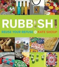 Rubbish! : Reuse Your Refuse by Kate Shoup (2008, Paperback)