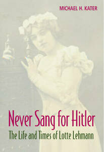 Never Sang for Hitler: The Life and Times of Lotte Lehmann, 1888-1976, 052187392