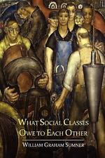 What Social Classes Owe to Each Other by William Graham Sumner (2012, Paperback)