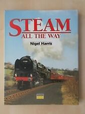 STEAM ALL THE WAY - NIGEL HARRIS - H/B RAILWAY BOOK