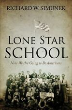 Lone Star School : Now We Are Going to Be Americans by Richard W. Simunek Book