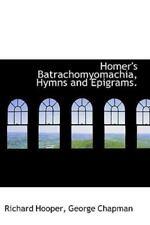 Homer's Batrachomyomachia, Hymns And Epigrams.: By Richard Hooper, George Cha...