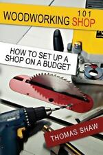 Woodworking Shop 101 : How to Set up a Shop on a Budget by Thomas Shaw (2014,...