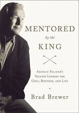 Mentored by the King: Arnold Palmer's Success Lessons for Golf, Business, and Li