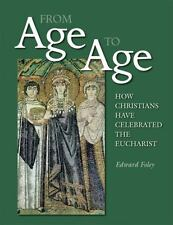 From Age to Age : How Christians Have Celebrated the Eucharist by Edward...