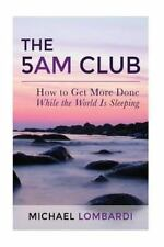 The 5 AM Club : How to Get More Done While the World Is Sleeping by Michael...