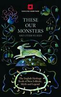 These Our Monsters: The English Heritage Book of New Folklore, Myth and Legend b