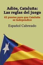 Adiós Cataluña: Las Reglas Del Juego : 62 Puntos para Que Cataluña Se...