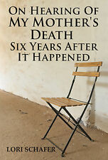 ON HEARING OF MY MOTHER'S DEATH 6 YEARS AFTER IT HAPPENED LORI SCHAFER PAPERBACK