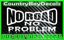 NO ROAD NO PROBLEM * Vinyl Decal Sticker * Off Road 4X4  Mud Truck Dirt Tire