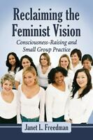 Reclaiming the Feminist Vision : Consciousness-Raising and Small Group Practi...