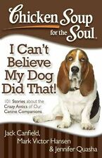 Chicken Soup for the Soul: I Can't Believe My Dog Did That!: 101 Stories about t