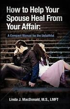 How to Help Your Spouse Heal from Your Affair : A Compact Manual for the Unfaith