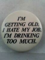 Vtg GETTING OLD HATE MY JOB DRINK TOO MUCH Funny pin button pinback *ee1