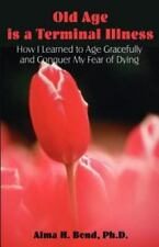 Old Age is a Terminal Illness: How I learned to Age Gracefully and Conquer my Fe