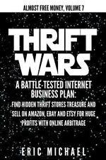 Thrift Wars : A Battle-Tested Internet Business Plan: Find Hidden Thrift Stor...