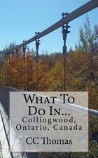 What to Do In... Ser.: What to Do in... Collingwood, Ontario, Canada by C. C....