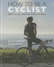 How to be a Cyclist: An A-Z Guide of Life on two Wheels by John Deering, Phil A…