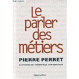 Pierre PERRET - Le parler des métiers : Dictionnaire the&#769,matique alphabe&#7