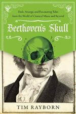 Beethoven's Skull: Dark, Strange, and Fascinating Tales from the World of Classi