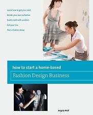 How to Start a Home-Based Fashion Design Business by Angela Wolf (2012,...