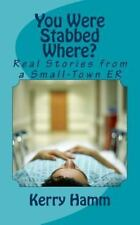 You Were Stabbed Where?: Real Stories from a Small-Town ER