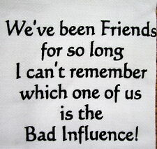 "TEA TOWEL ""WE'VE BEEN FRIENDS SO LONG CAN'T REMEMBER WHICH ONE IS BAD INFLUENCE"""