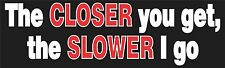 The closer you get the slower I go Bumper Sticker Vinyl Decal Funny JDM Drive am