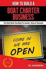 How to Build a Boat Charter Business : The Only Book You Need to Launch, Grow...