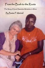 From the Bush to the Roots : The Story of Good Samaritan Ministries in Africa...