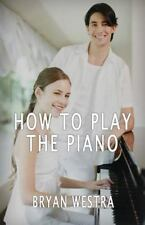 How to Play the Piano by Bryan Westra (2016, Paperback)